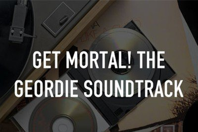 Get Mortal! The Geordie Soundtrack
